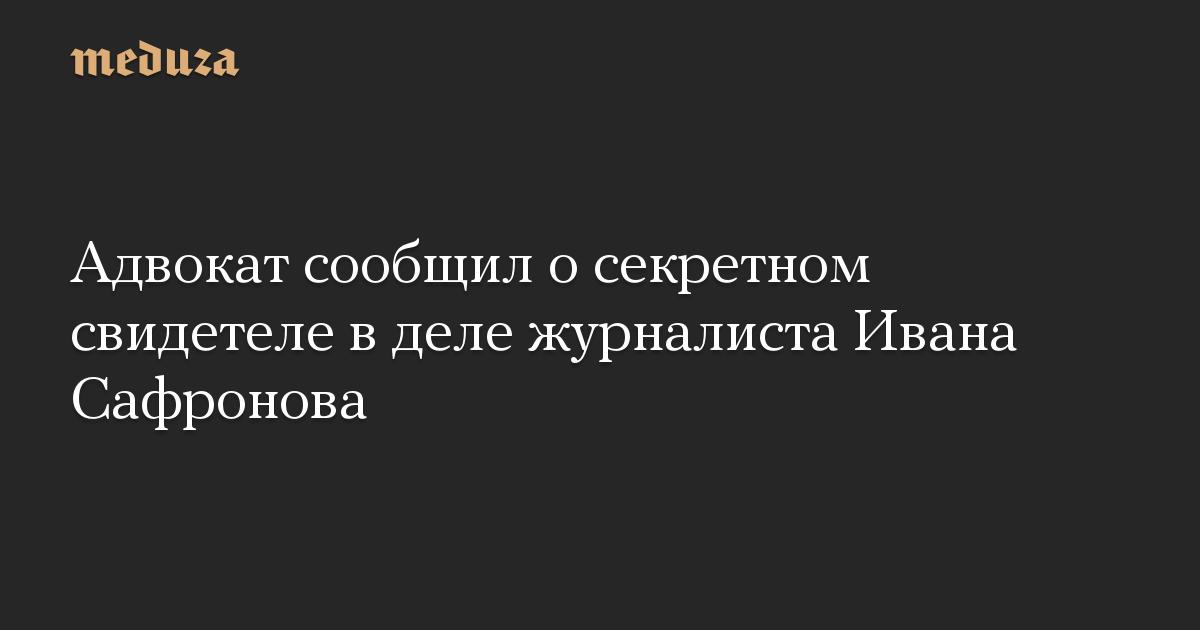 Адвокат сообщил о секретном свидетеле в деле журналиста Ивана Сафронова