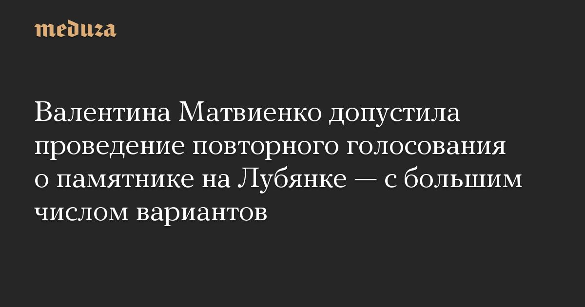 Валентина Матвиенко допустила проведение повторного голосования о памятнике на Лубянке — с большим числом вариантов