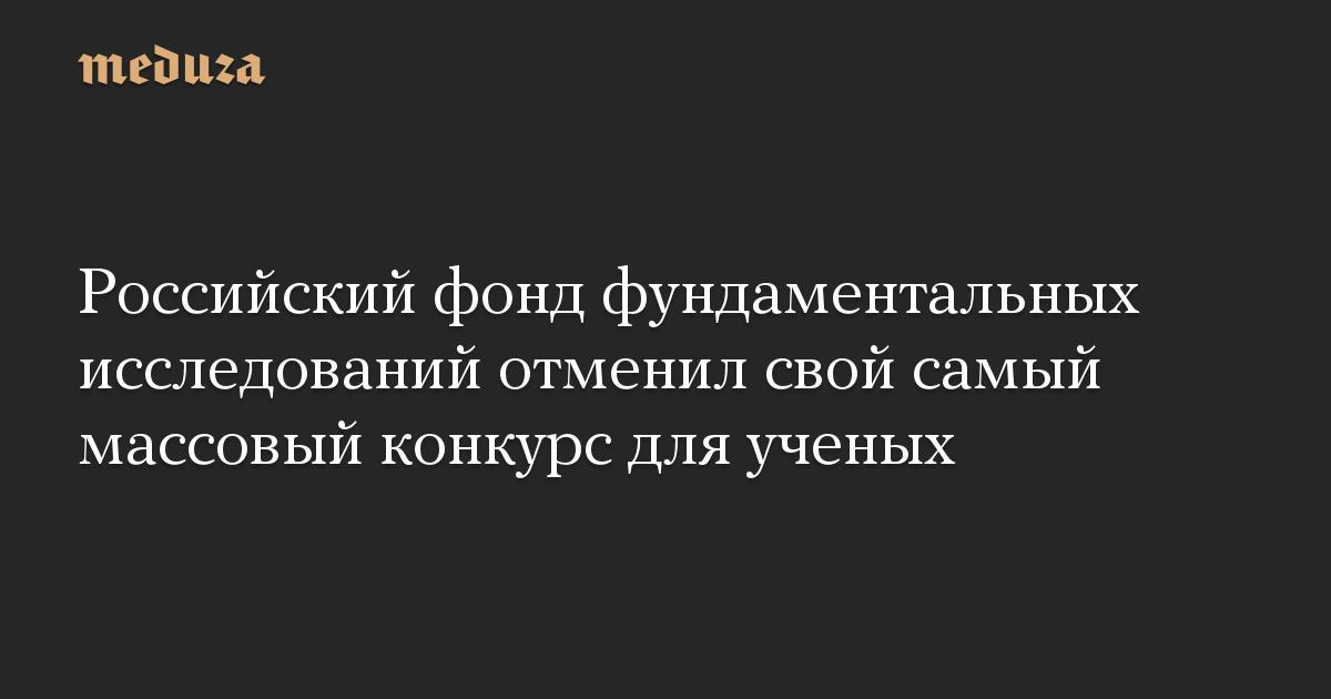 Российский фонд фундаментальных исследований отменил свой самый массовый конкурс для ученых