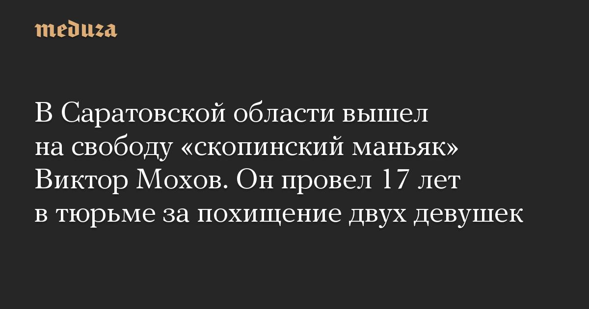 В Саратовской области вышел на свободу «скопинский маньяк» Виктор Мохов. Он провел 17 лет в тюрьме за похищение двух девушек