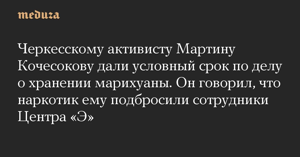 Черкесскому активисту Мартину Кочесокову дали условный срок по делу о хранении марихуаны. Он говорил, что наркотик ему подбросили сотрудники Центра «Э»