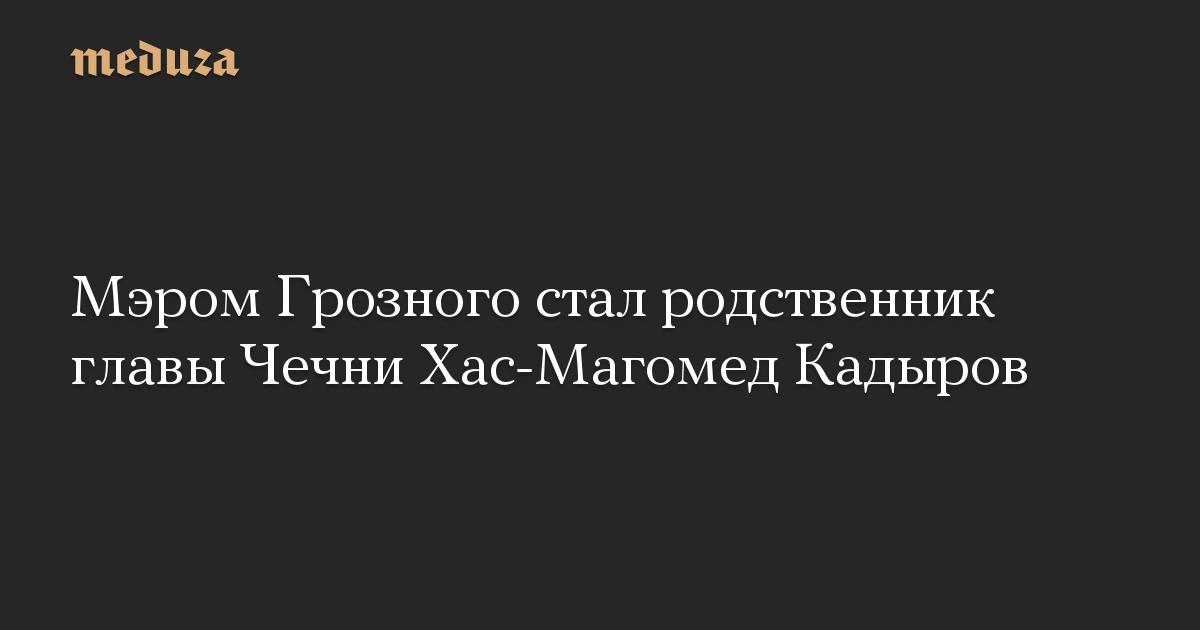 Мэром Грозного стал родственник главы Чечни Хас-Магомед Кадыров