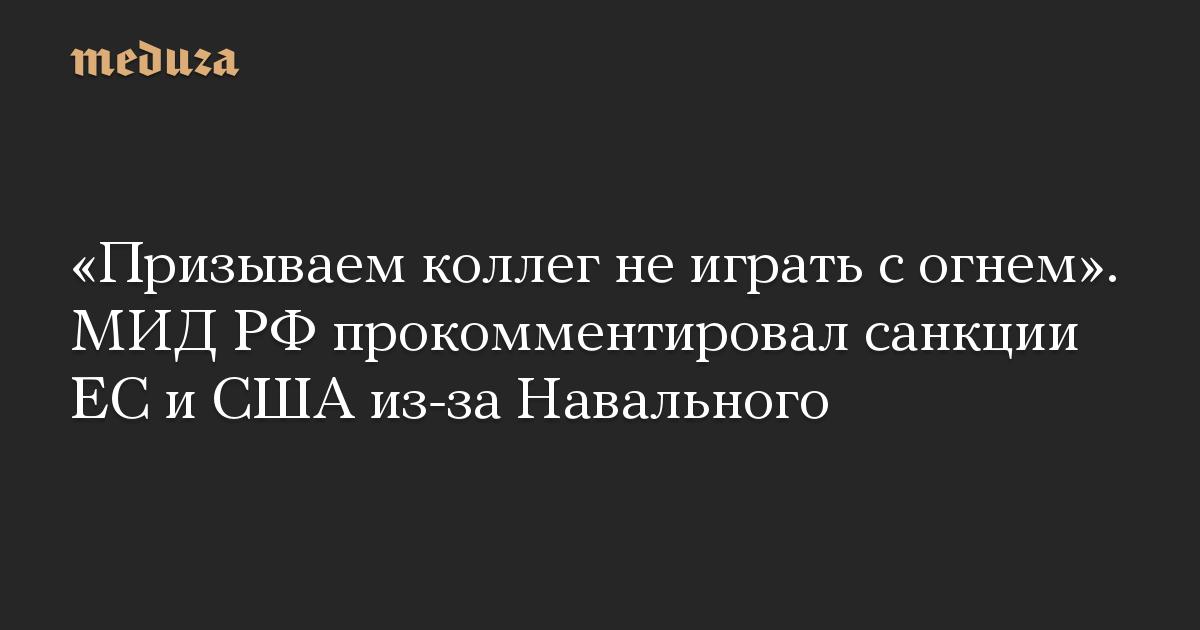 «Призываем коллег не играть с огнем». МИД РФ прокомментировал санкции ЕС и США из-за Навального