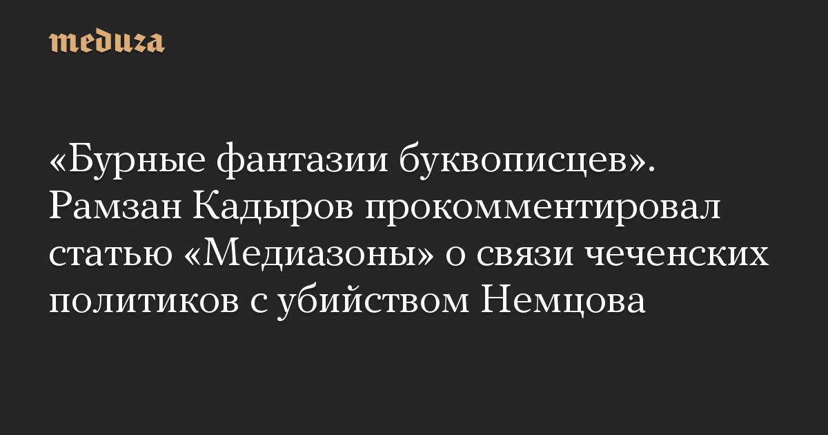 «Бурные фантазии буквописцев». Рамзан Кадыров прокомментировал статью «Медиазоны» о связи чеченских политиков с убийством Немцова