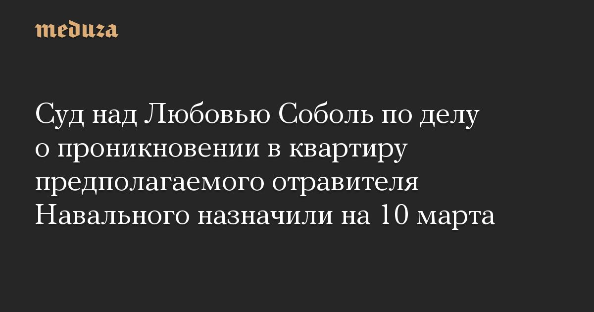 Суд над Любовью Соболь по делу о проникновении в квартиру предполагаемого отравителя Навального назначили на 10 марта