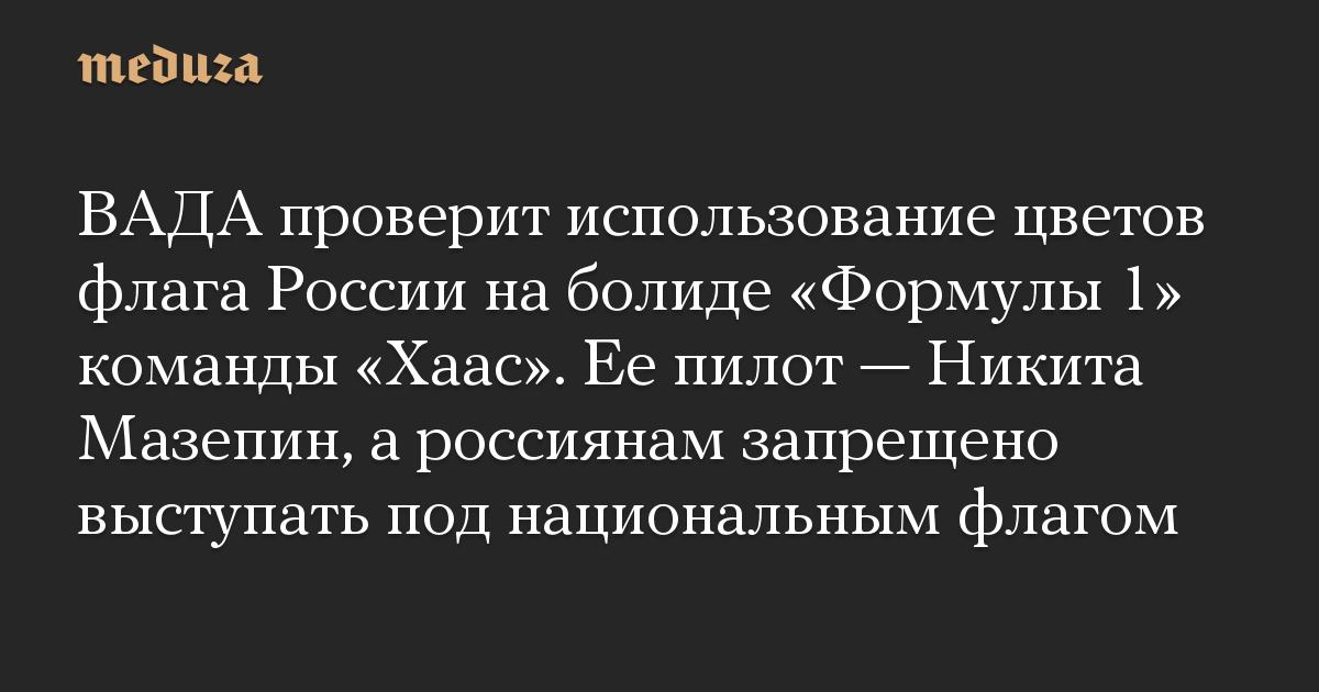 ВАДА проверит использование цветов флага России на болиде «Формулы 1» команды «Хаас». Ее пилот — Никита Мазепин, а россиянам запрещено выступать под национальным флагом