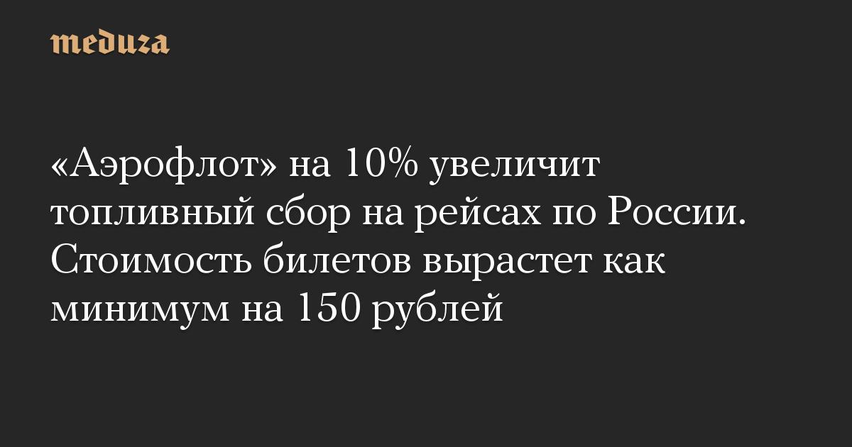 «Аэрофлот» на 10% увеличит топливный сбор на рейсах по России. Стоимость билетов вырастет как минимум на 150 рублей