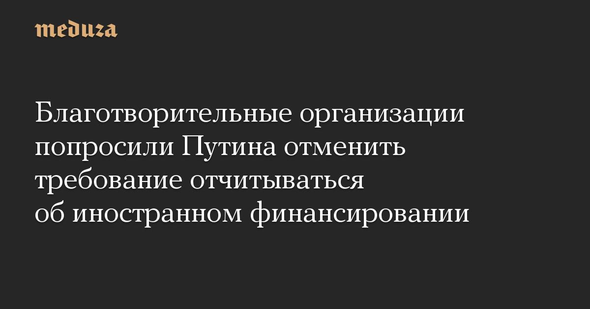 Благотворительные организации попросили Путина отменить требование отчитываться об иностранном финансировании