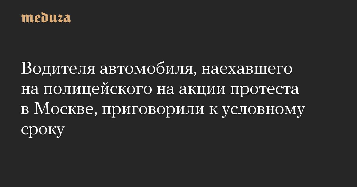 Водителя автомобиля, наехавшего на полицейского на акции протеста в Москве, приговорили к условному сроку