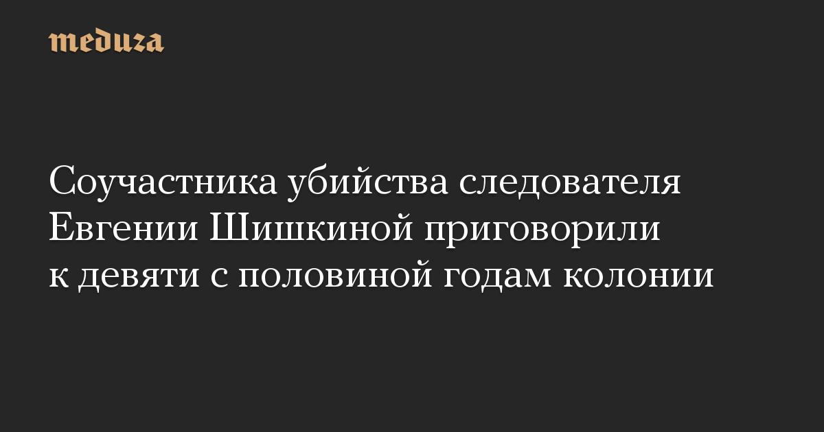 Соучастника убийства следователя Евгении Шишкиной приговорили к девяти с половиной годам колонии