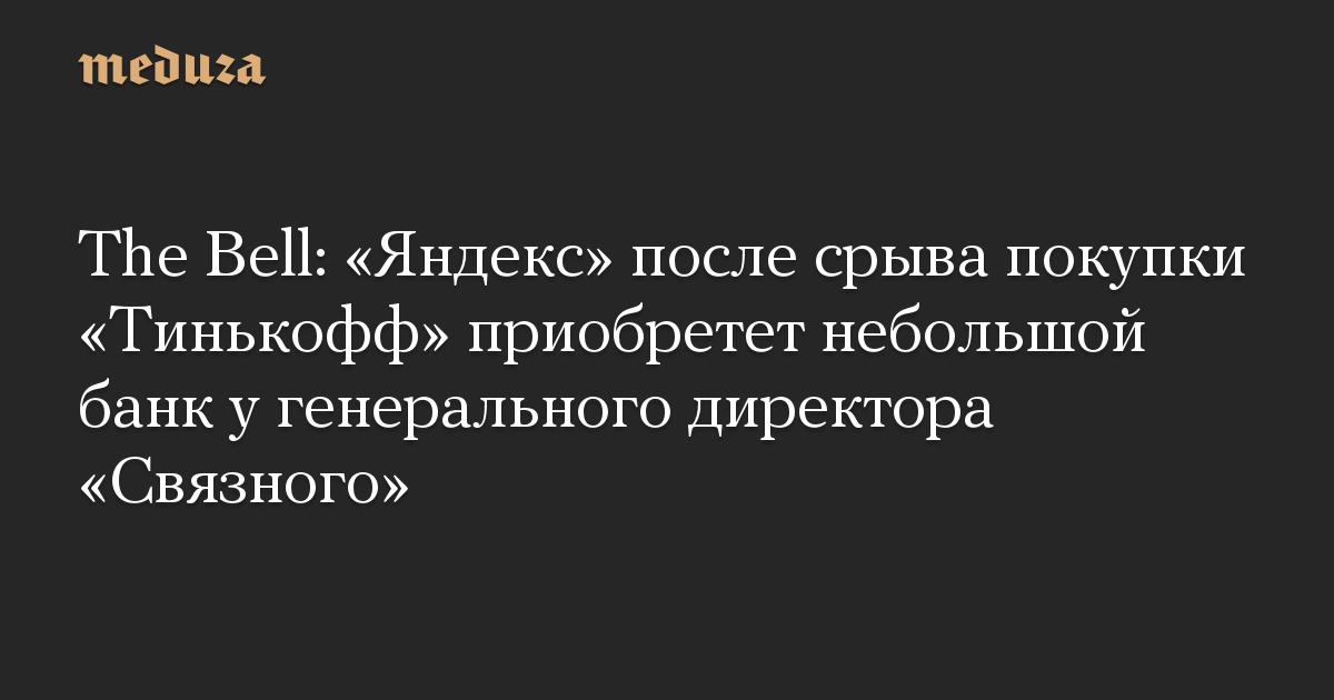 The Bell: «Яндекс» после срыва покупки «Тинькофф» приобретет небольшой банк у генерального директора «Связного»