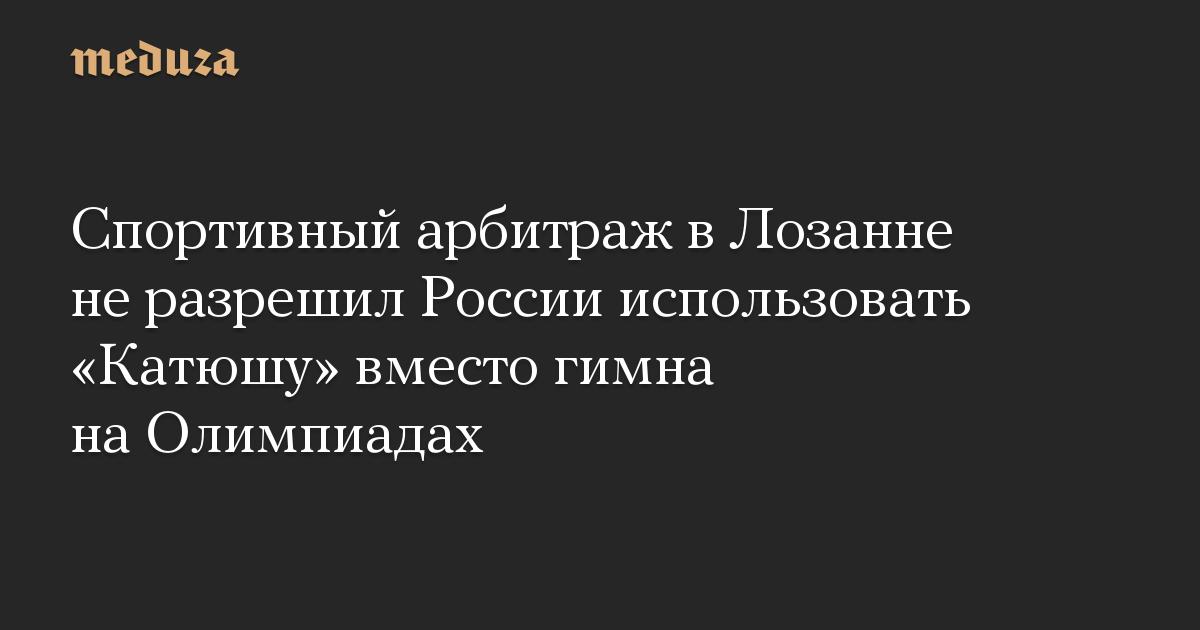 Спортивный арбитраж в Лозанне не разрешил России использовать «Катюшу» вместо гимна на Олимпиадах