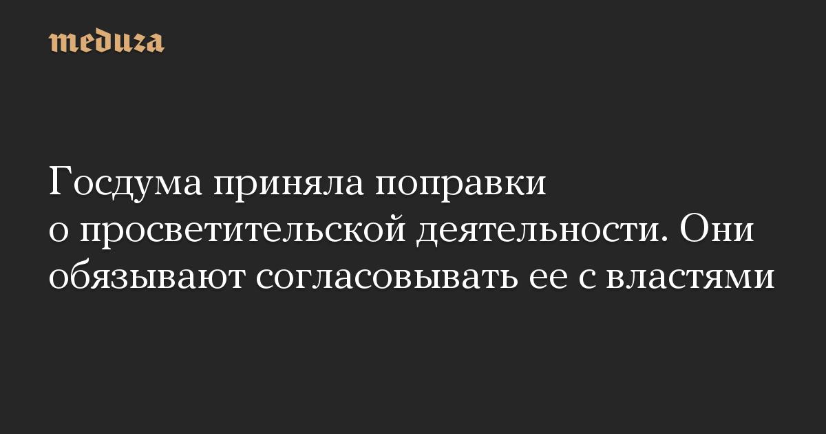 Госдума приняла поправки о просветительской деятельности. Они обязывают согласовывать ее с властями