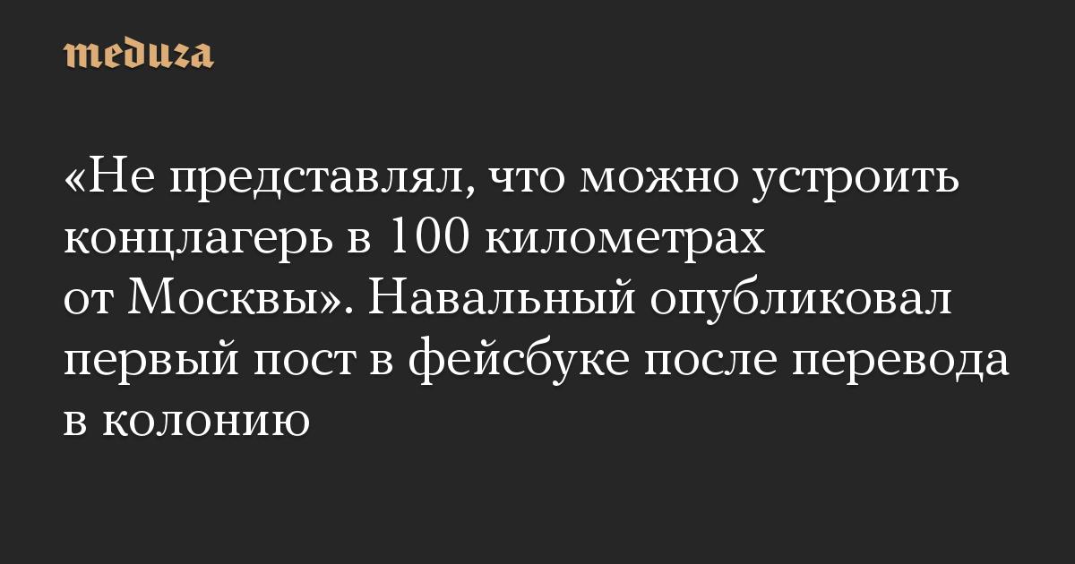 «Не представлял, что можно устроить концлагерь в 100 километрах от Москвы». Навальный опубликовал первый пост в фейсбуке после перевода в колонию