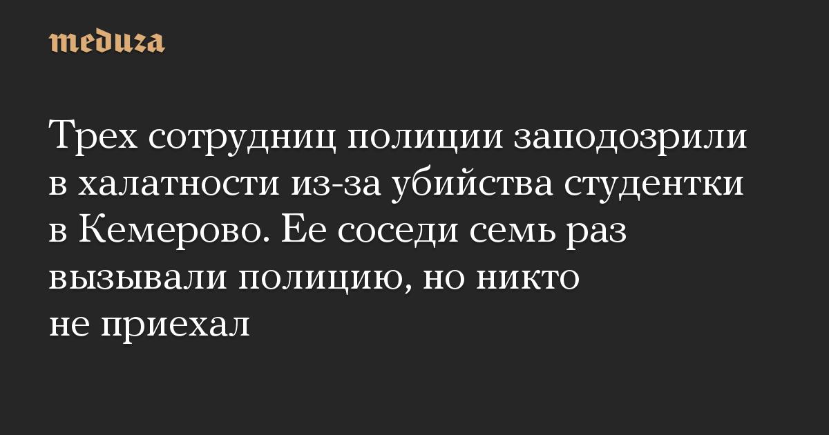 Трех сотрудниц полиции заподозрили в халатности из-за убийства студентки в Кемерово. Ее соседи семь раз вызывали полицию, но никто не приехал