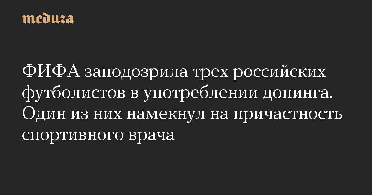 ФИФА заподозрила трех российских футболистов в употреблении допинга. Один из них намекнул на причастность спортивного врача