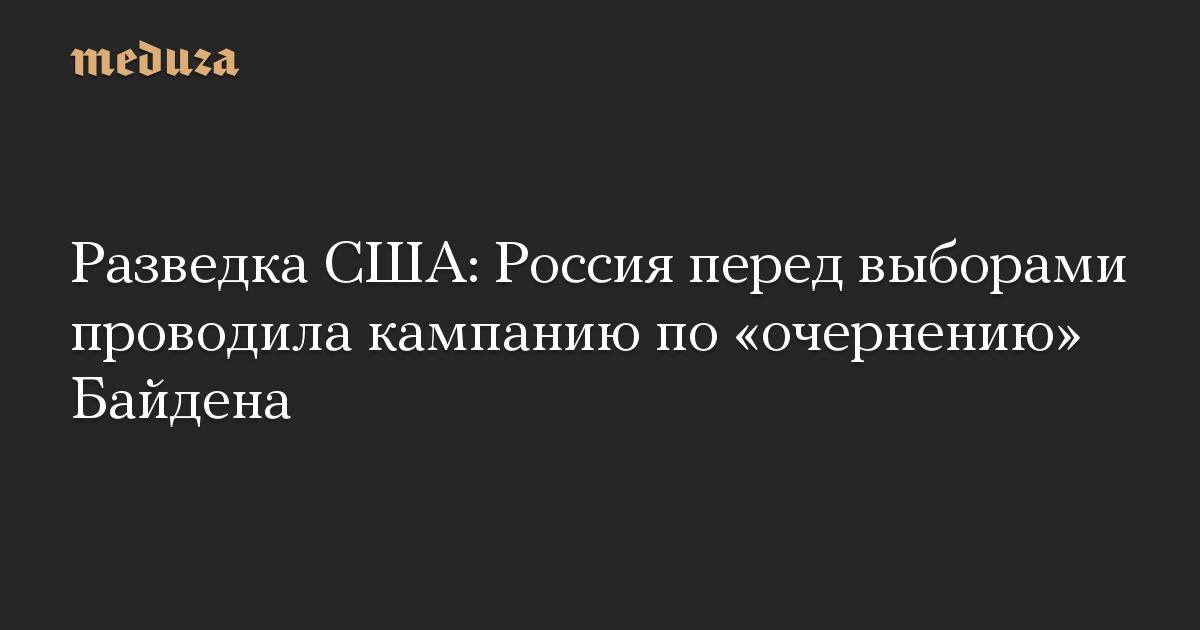 Разведка США: Россия перед выборами проводила кампанию по «очернению» Байдена