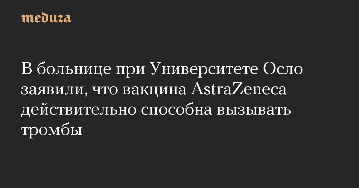 В больнице при Университете Осло заявили, что вакцина AstraZeneca действительно способна вызывать тромбы