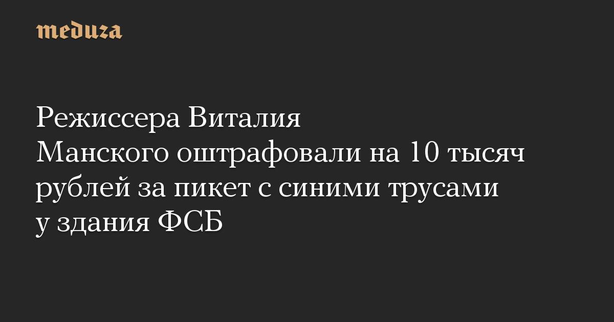 Режиссера Виталия Манского оштрафовали на 10 тысяч рублей за пикет с синими трусами у здания ФСБ