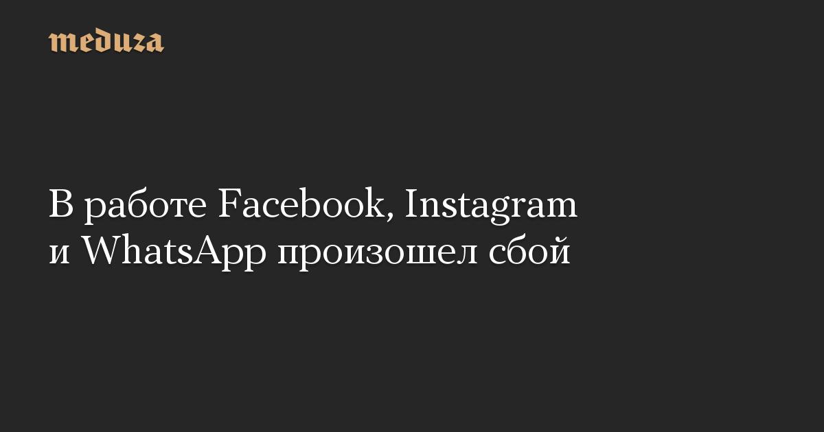 В работе Facebook, Instagram и WhatsApp произошел сбой