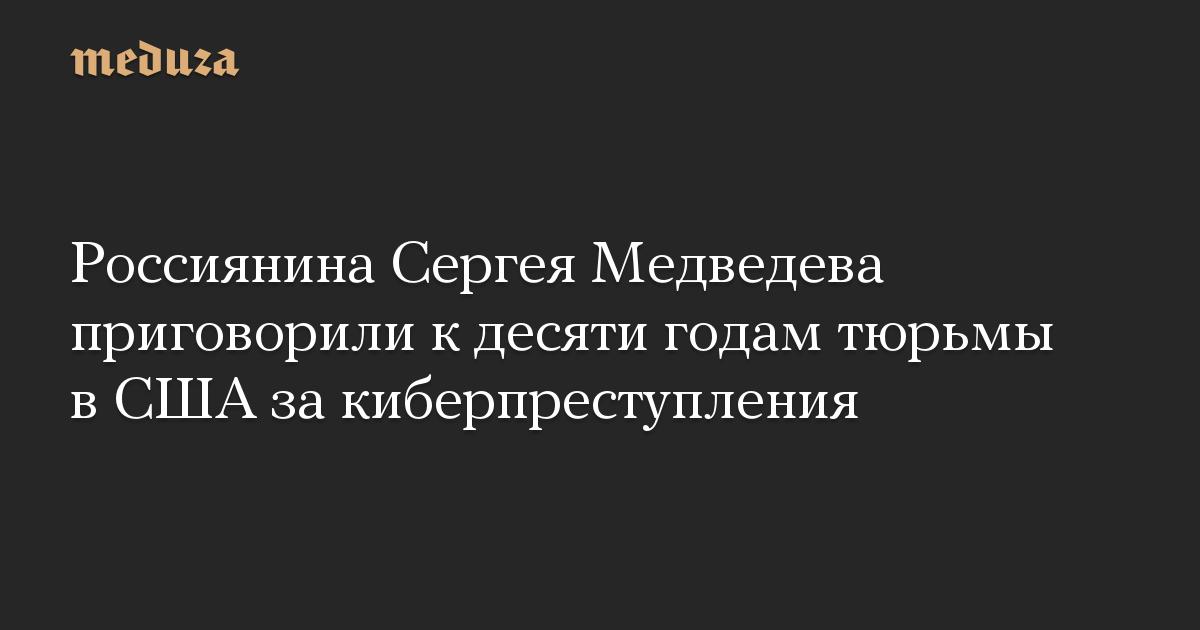 Россиянина Сергея Медведева приговорили к десяти годам тюрьмы в США за киберпреступления