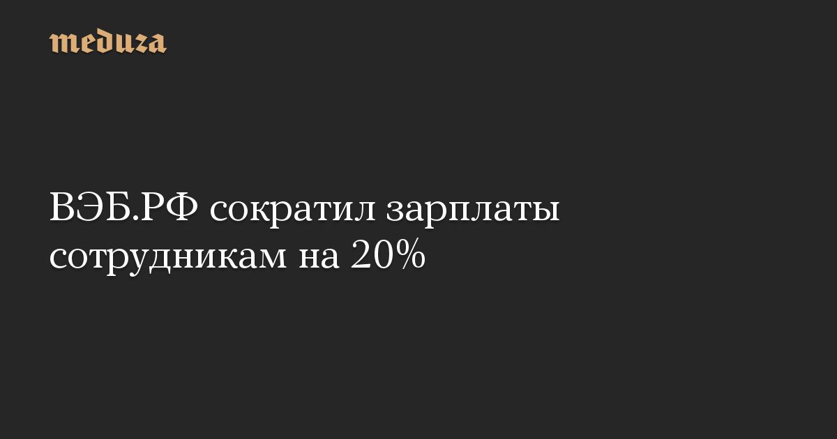 ВЭБ.РФ сократил зарплаты сотрудникам на 20%
