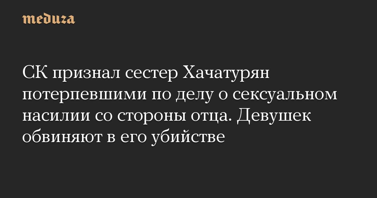СК признал сестер Хачатурян потерпевшими по делу о сексуальном насилии со стороны отца. Девушек обвиняют в его убийстве