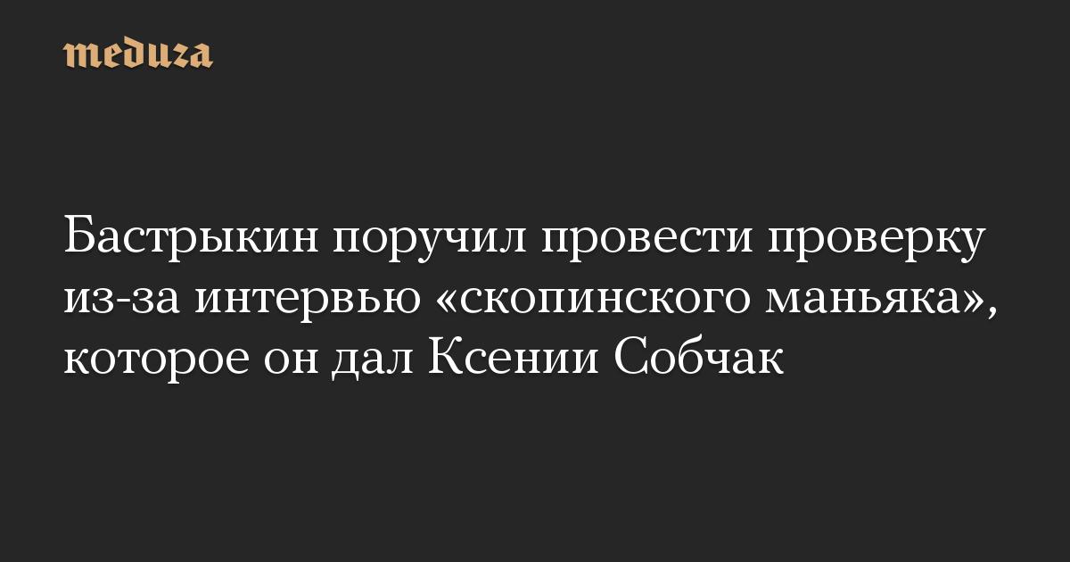 Бастрыкин поручил провести проверку из-за интервью «скопинского маньяка», которое он дал Ксении Собчак