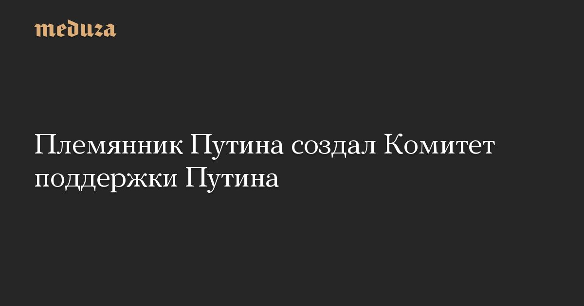 Племянник Путина создал Комитет поддержки Путина