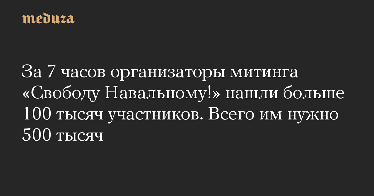 За 7 часов организаторы митинга «Свободу Навальному!» нашли больше 100 тысяч участников. Всего им нужно 500 тысяч