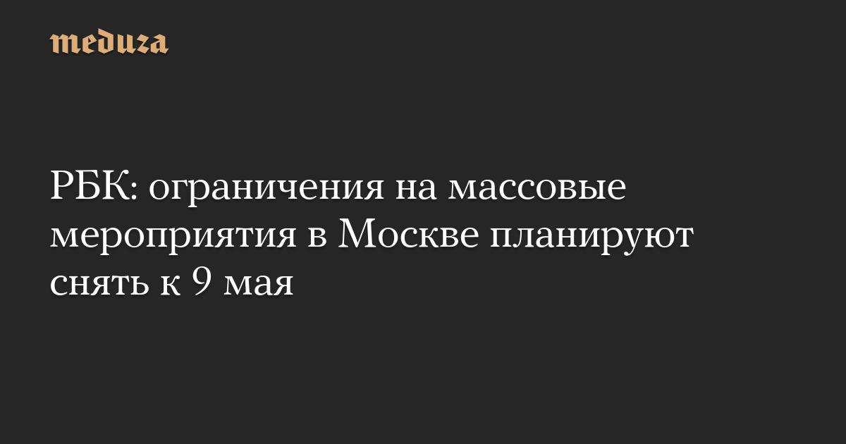 РБК: ограничения на массовые мероприятия в Москве планируют снять к 9 мая