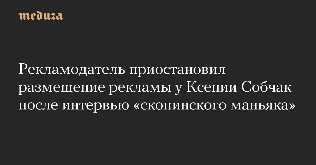 Рекламодатель приостановил размещение рекламы у Ксении Собчак после интервью «скопинского маньяка»