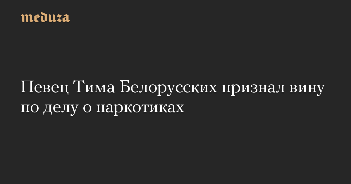 Певец Тима Белорусских признал вину по делу о наркотиках