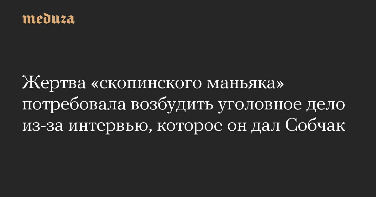 Жертва «скопинского маньяка» потребовала возбудить уголовное дело из-за интервью, которое он дал Собчак