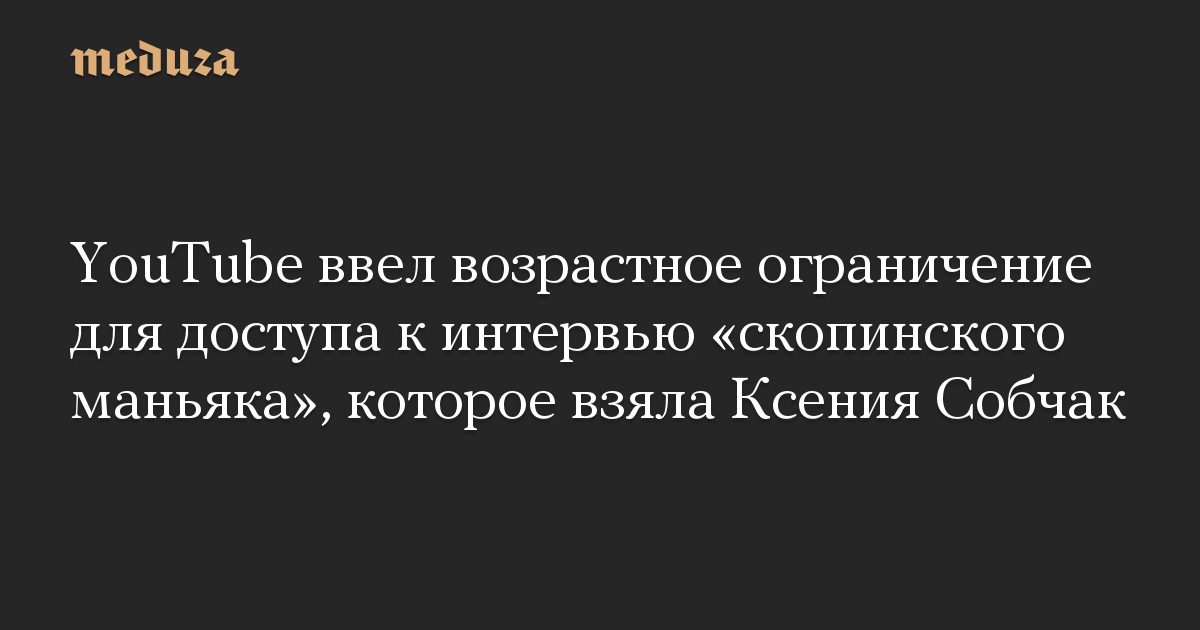 YouTube ввел возрастное ограничение для доступа к интервью «скопинского маньяка», которое взяла Ксения Собчак