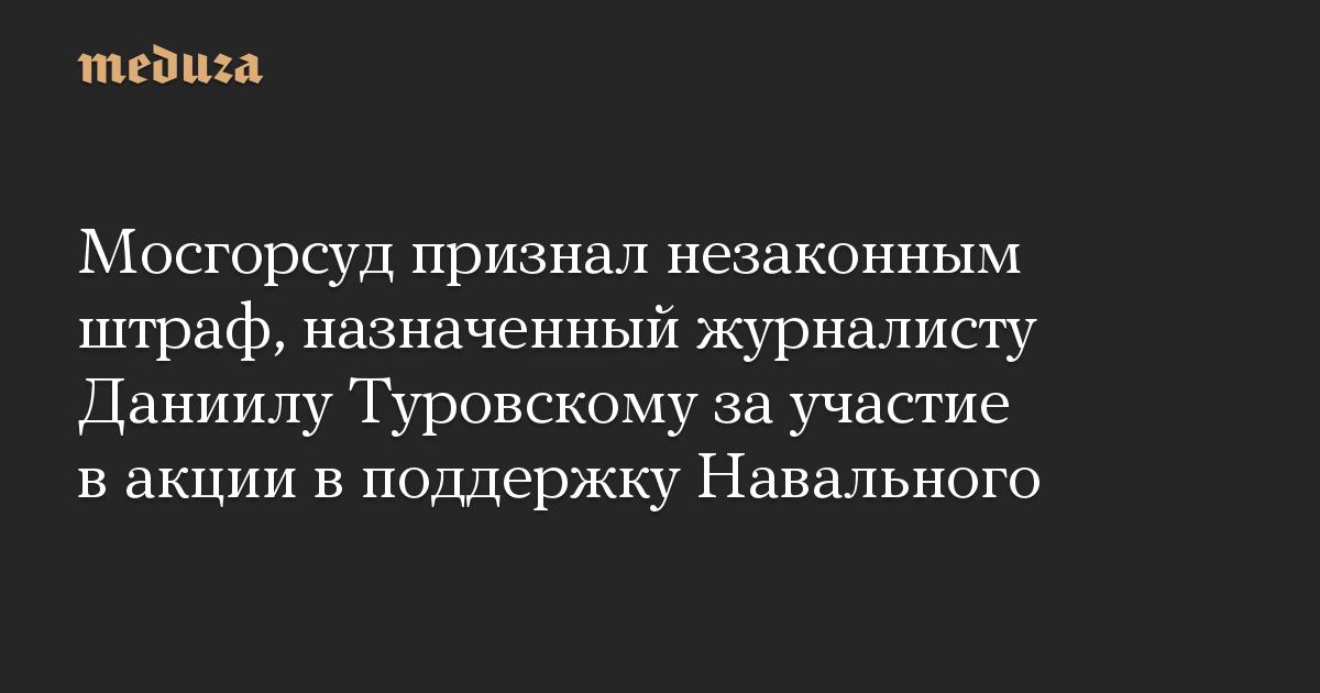 Мосгорсуд признал незаконным штраф, назначенный журналисту Даниилу Туровскому за участие в акции в поддержку Навального