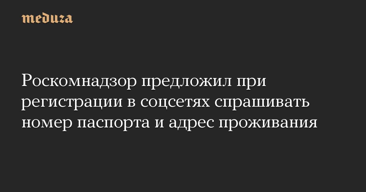 Роскомнадзор предложил при регистрации в соцсетях спрашивать номер паспорта и адрес проживания