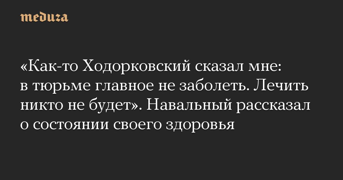 «Как-то Ходорковский сказал мне: в тюрьме главное не заболеть. Лечить никто не будет». Навальный рассказал о состоянии своего здоровья