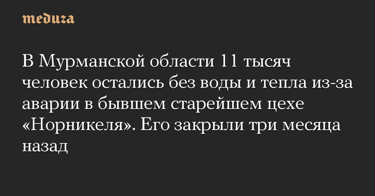 В Мурманской области 11 тысяч человек остались без воды и тепла из-за аварии в бывшем старейшем цехе «Норникеля». Его закрыли три месяца назад