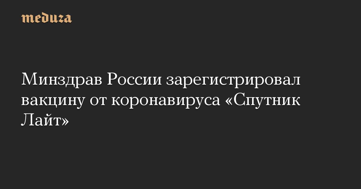 Минздрав России зарегистрировал вакцину от коронавируса «Спутник Лайт»