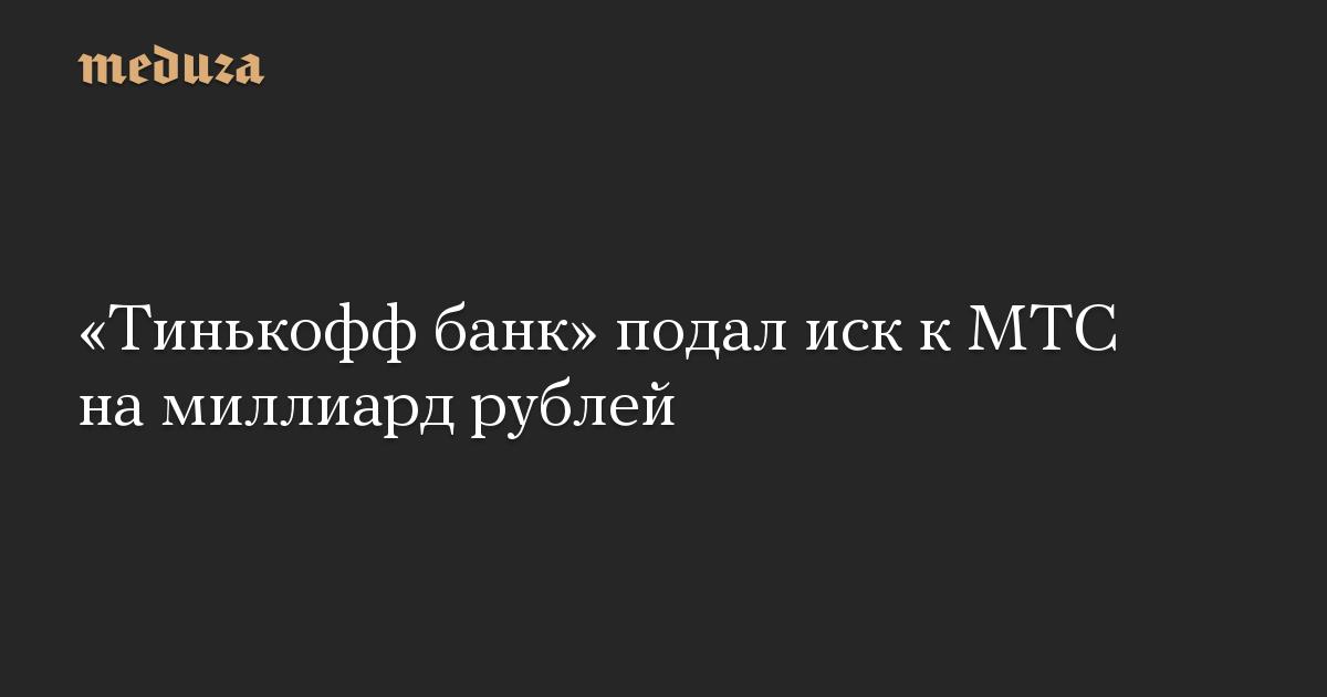 «Тинькофф банк» подал иск к МТС на миллиард рублей