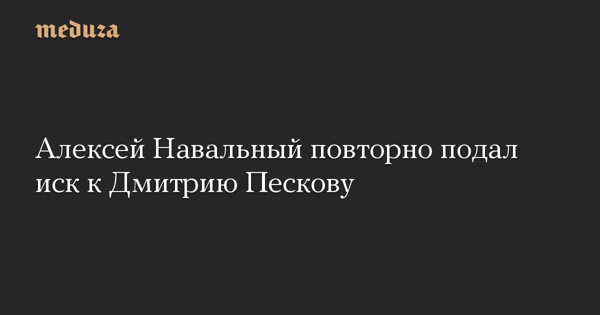Алексей Навальный повторно подал иск к Дмитрию Пескову