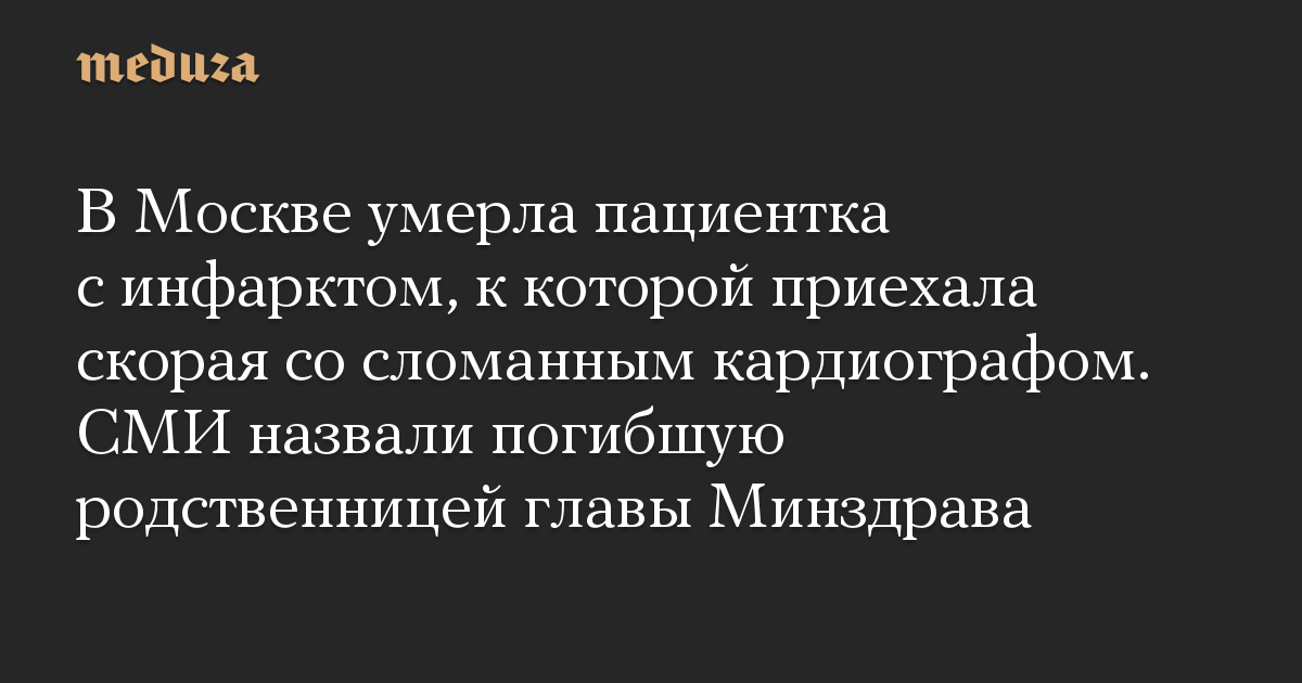В Москве умерла пациентка с инфарктом, к которой приехала скорая со сломанным кардиографом. СМИ назвали погибшую родственницей главы Минздрава