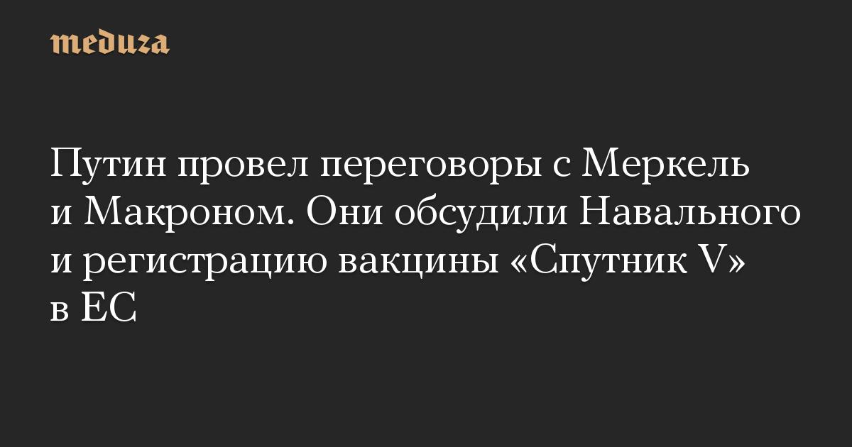Путин провел переговоры с Меркель и Макроном. Они обсудили Навального и регистрацию вакцины «Спутник V» в ЕС