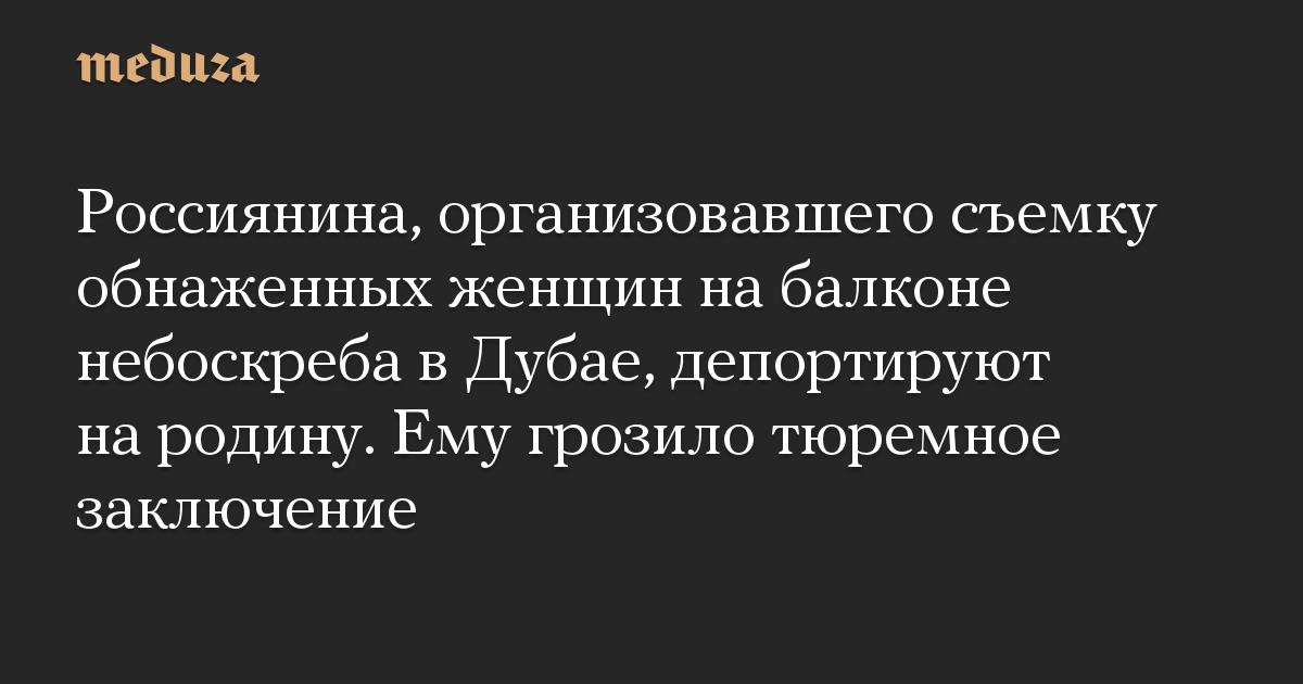 Россиянина, организовавшего съемку обнаженных женщин на балконе небоскреба в Дубае, депортируют на родину. Ему грозило тюремное заключение