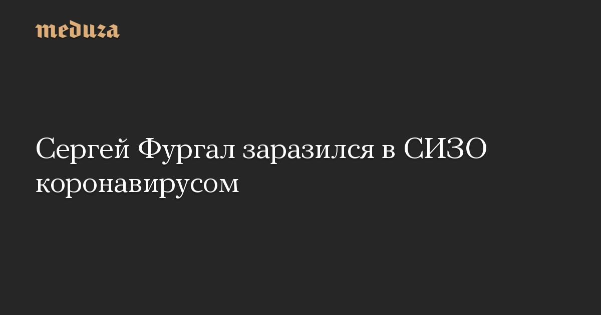Сергей Фургал заразился в СИЗО коронавирусом