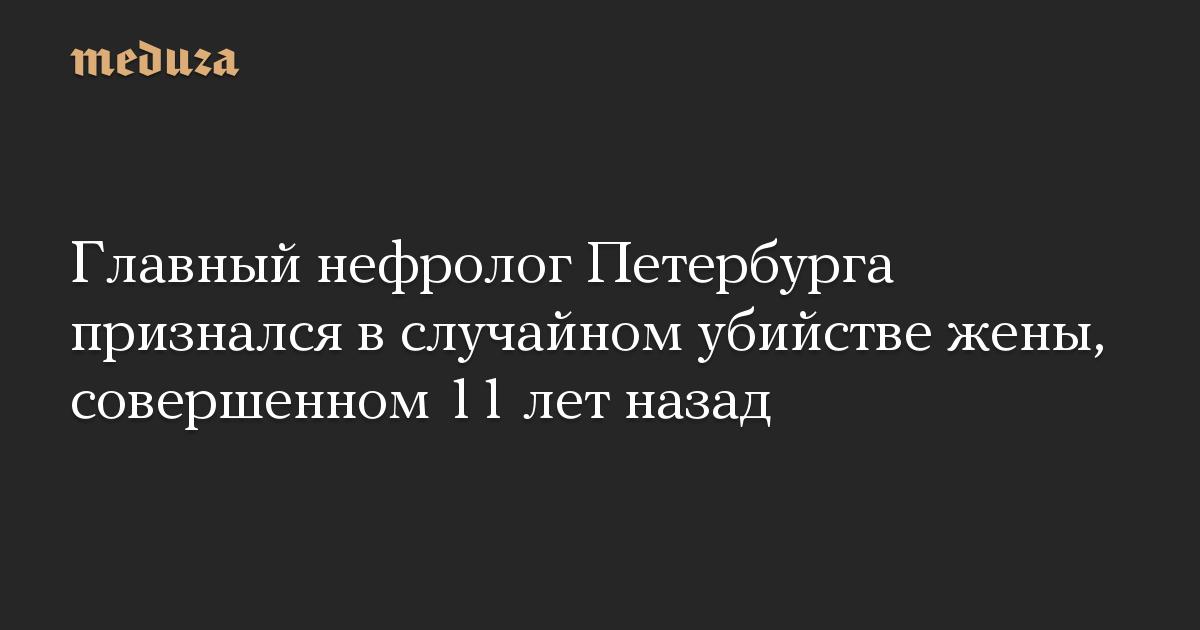 Главный нефролог Петербурга признался в случайном убийстве жены, совершенном 11 лет назад