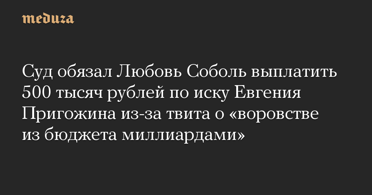 Суд обязал Любовь Соболь выплатить 500 тысяч рублей по иску Евгения Пригожина из-за твита о «воровстве из бюджета миллиардами»