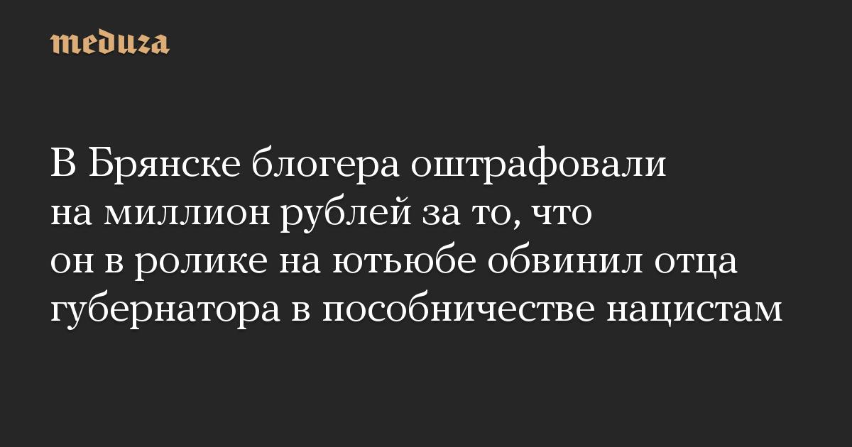 В Брянске блогера оштрафовали на миллион рублей за то, что он в ролике на ютьюбе обвинил отца губернатора в пособничестве нацистам