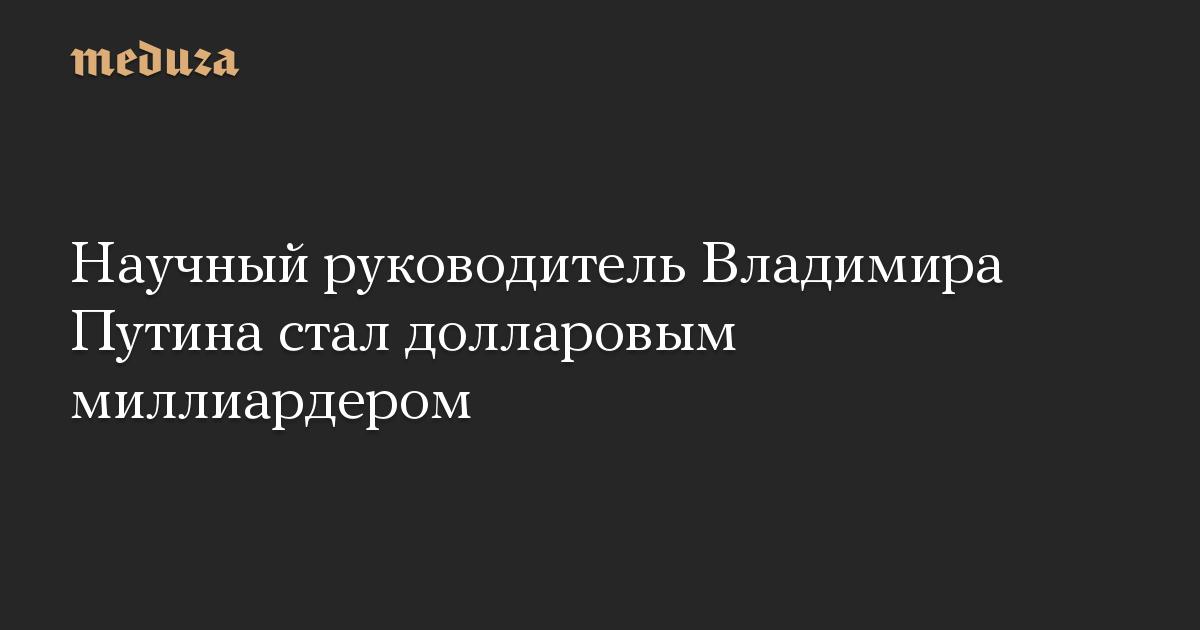 Научный руководитель Владимира Путина стал долларовым миллиардером
